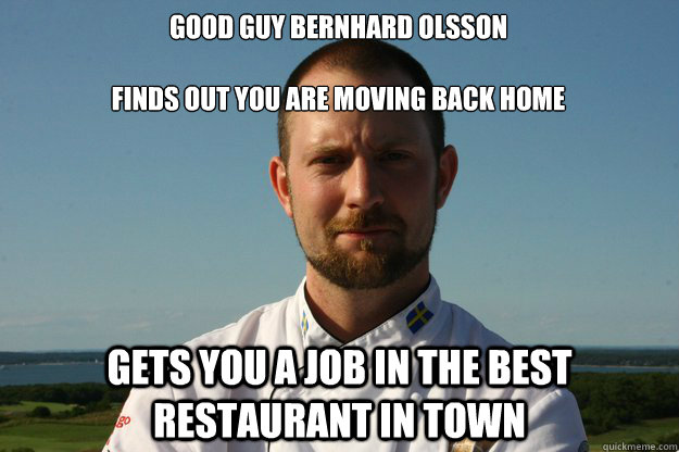 Good Guy Bernhard Olsson  Finds out you are moving back home Gets you a job in the best restaurant in town