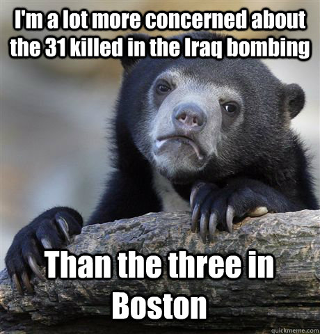 I'm a lot more concerned about the 31 killed in the Iraq bombing  Than the three in Boston  - I'm a lot more concerned about the 31 killed in the Iraq bombing  Than the three in Boston   Confession Bear