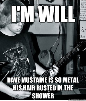 I'm Will Dave Mustaine is so metal his hair rusted in the shower