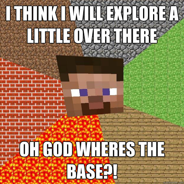 I THINK I WILL EXPLORE A LITTLE OVER THERE OH GOD WHERES THE BASE?!  Minecraft