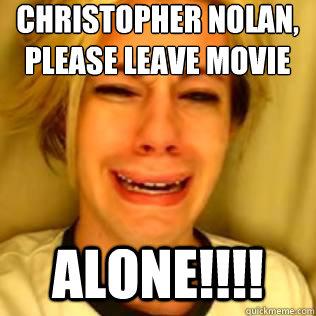 Christopher Nolan, please leave Movie Making ALONE!!!!  Chris Crocker