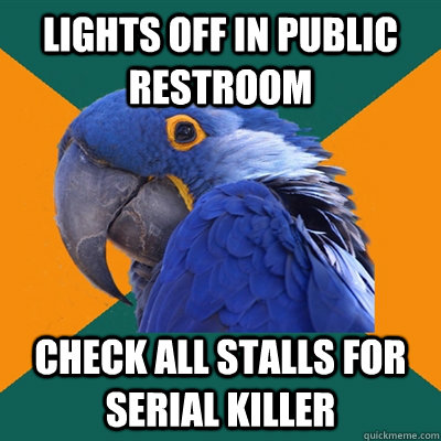Lights off in public restroom check all stalls for serial killer - Lights off in public restroom check all stalls for serial killer  Paranoid Parrot