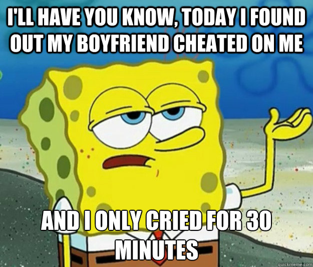 I'll have you know, today I found out my boyfriend cheated on me And I only cried for 30 minutes - I'll have you know, today I found out my boyfriend cheated on me And I only cried for 30 minutes  Tough Spongebob