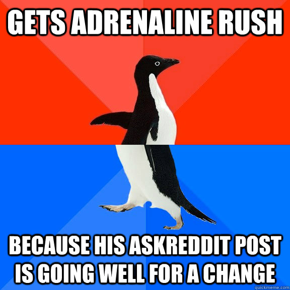 Gets adrenaline rush Because his askreddit post is going well for a change - Gets adrenaline rush Because his askreddit post is going well for a change  Socially Awesome Awkward Penguin
