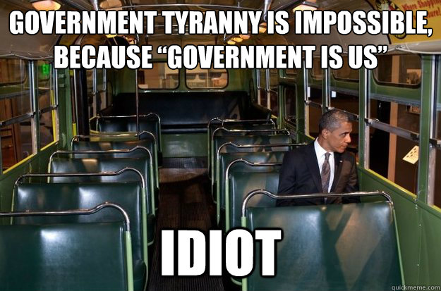 "Government Tyranny is Impossible, Because ""Government is Us"" Idiot - Government Tyranny is Impossible, Because ""Government is Us"" Idiot  Misc"