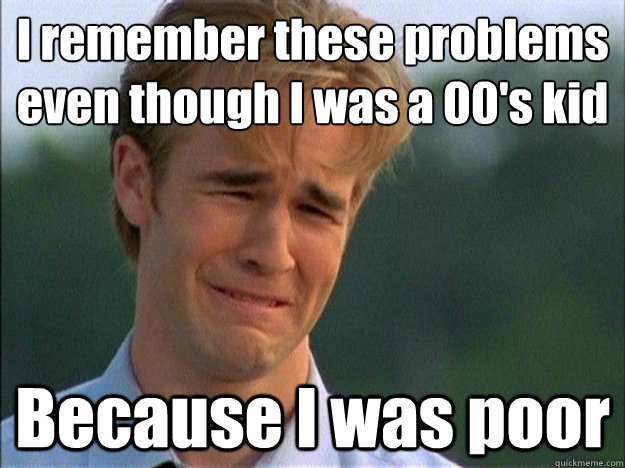 I remember these problems even though I was a 00's kid Because I was poor