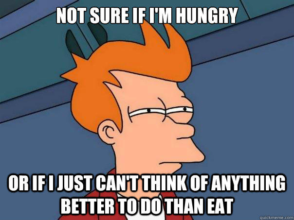 Not sure if i'm hungry or if i just can't think of anything better to do than eat - Not sure if i'm hungry or if i just can't think of anything better to do than eat  Futurama Fry