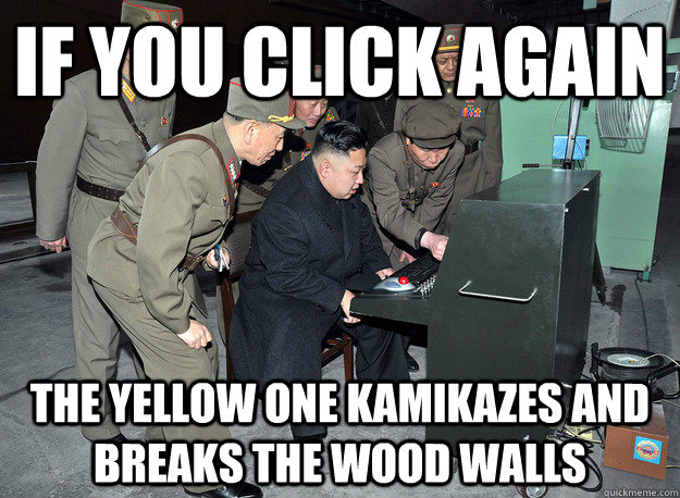 if you click again the yellow one kamikazes and breaks the wood walls - if you click again the yellow one kamikazes and breaks the wood walls  kim jong un