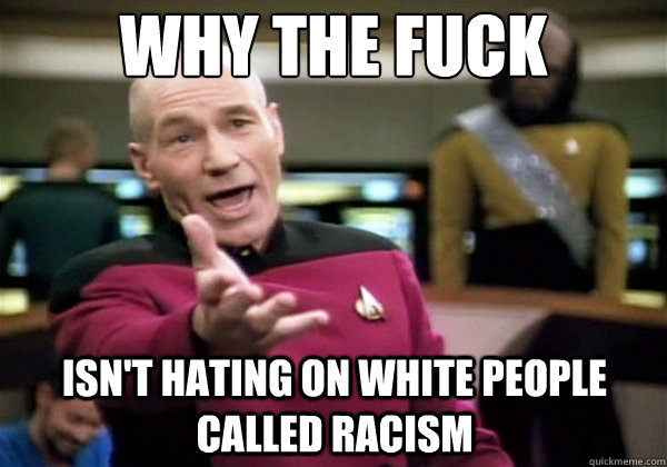 Why the fuck isn't hating on white people called racism - Why the fuck isn't hating on white people called racism  Why The Fuck Picard