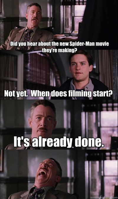 Did you hear about the new Spider-Man movie they're making? Not yet.  When does filming start? It's already done.   JJ Jameson