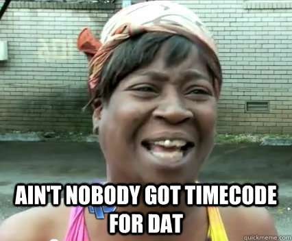 Ain't nobody got timecode for dat -  Ain't nobody got timecode for dat  Misc