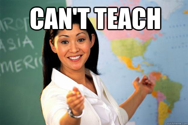 Can't teach - Can't teach  Unhelpful High School Teacher