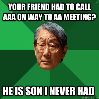 Your friend had to call AAA on way to AA meeting? He is son I never had  High Expectations Asian Father