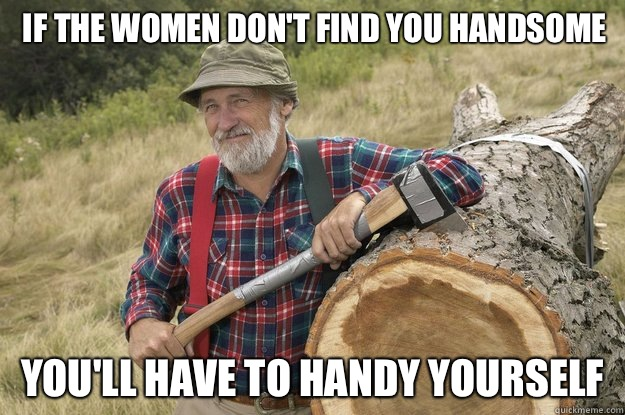 if the women don't find you handsome You'll have to handy yourself - if the women don't find you handsome You'll have to handy yourself  Misc