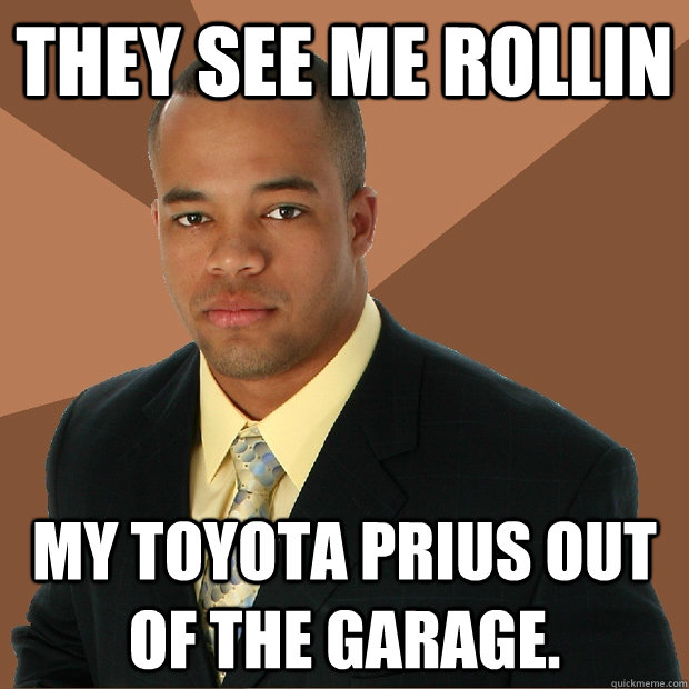 They see me rollin my toyota prius out of the garage. - e35cdd28a47b61e45faf938534dcc63f2b6078fcba1bddbf790d66c4ac936ff4