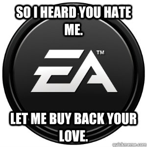 So I heard you hate me. Let me buy back your love. - So I heard you hate me. Let me buy back your love.  Scumbag EA