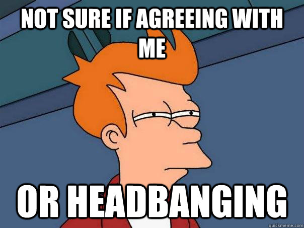 Not sure if agreeing with me Or headbanging  - Not sure if agreeing with me Or headbanging   Futurama Fry