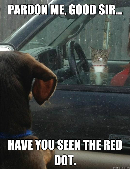 PARDON ME, GOOD SIR... Have you seen the red dot.