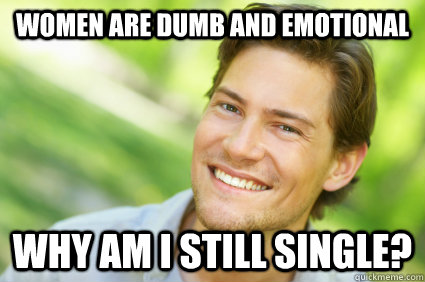 women are dumb and emotional Why am I still single?  Men Logic