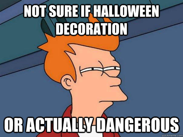 Not sure if Halloween decoration Or actually dangerous - Not sure if Halloween decoration Or actually dangerous  Futurama Fry