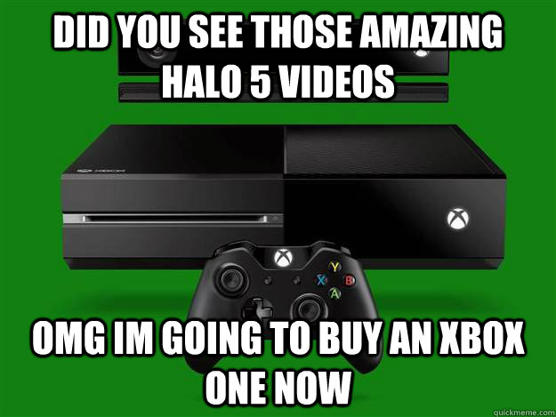 did you see those amazing halo 5 videos omg im going to buy an xbox one now - did you see those amazing halo 5 videos omg im going to buy an xbox one now  Scumbag Xbox One