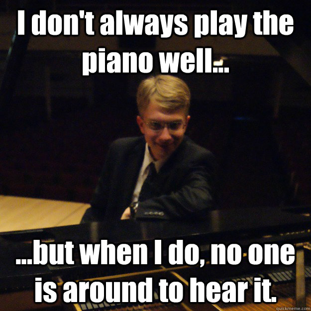 I don't always play the piano well... ...but when I do, no one is around to hear it. - I don't always play the piano well... ...but when I do, no one is around to hear it.  Most Interesting Pianist in the World