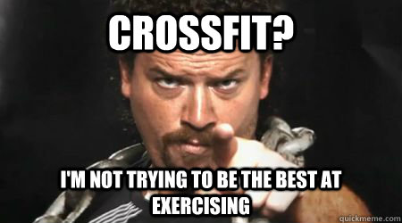 CrossFit?  I'm not trying to be the best at exercising