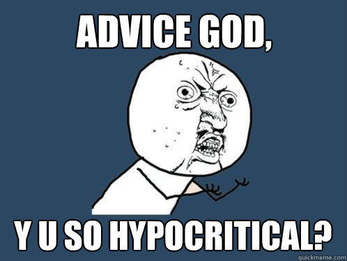 Advice God, y u so hypocritical? - Advice God, y u so hypocritical?  Y U No