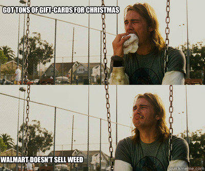 Got Tons of gift-cards for christmas Walmart doesn't sell weed - Got Tons of gift-cards for christmas Walmart doesn't sell weed  First World Stoner Problems