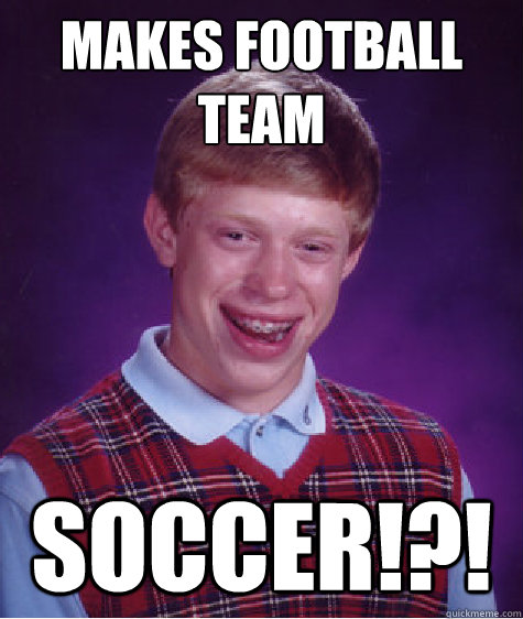 makes football team Soccer!?! - makes football team Soccer!?!  Bad Luck Brian