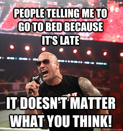 it doesn't matter what you think! People telling me to go to bed because it's late