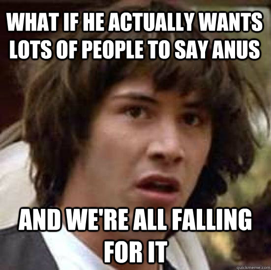 what if he actually wants lots of people to say anus And we're all falling for it  conspiracy keanu