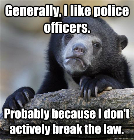 Generally, I like police officers. Probably because I don't actively break the law. - Generally, I like police officers. Probably because I don't actively break the law.  Confession Bear