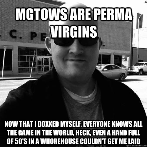 mgtows are perma virgins now that i doxxed myself, everyone knows all the game in the world, heck, even a hand full of 50's in a whorehouse couldn't get me laid