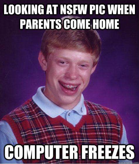 looking at NSFW PIC WHEN PARENTS COME HOME COMPUTER FREEZES - looking at NSFW PIC WHEN PARENTS COME HOME COMPUTER FREEZES  Bad Luck Brian