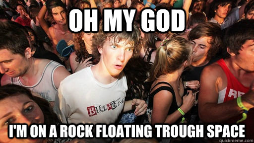 Oh my god I'm on a rock floating trough space - Oh my god I'm on a rock floating trough space  Sudden Clarity Clarence