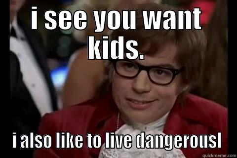 I SEE YOU WANT KIDS. I ALSO LIKE TO LIVE DANGEROUSLY Dangerously - Austin Powers