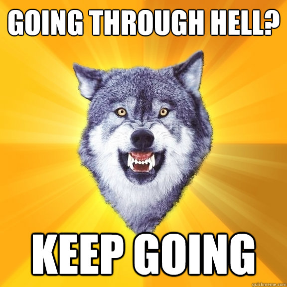 Going through Hell? Keep going - Going through Hell? Keep going  Courage Wolf
