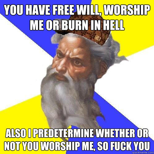 you have free will, worship me or burn in hell also i predetermine whether or not you worship me, so fuck you