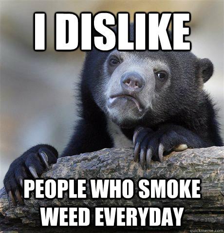 I dislike people who smoke weed everyday - I dislike people who smoke weed everyday  Confession Bear