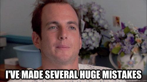 I've made several huge mistakes -  I've made several huge mistakes  Ive Made a Huge Mistake