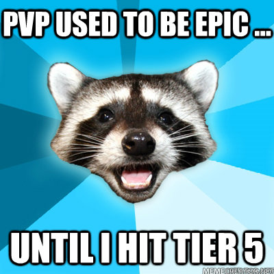 pvp used to be epic ... until i hit tier 5 - pvp used to be epic ... until i hit tier 5  Misc