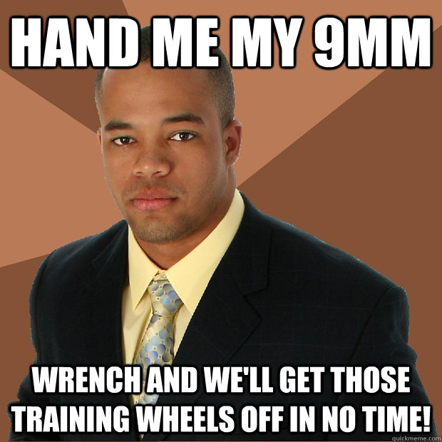 hand me my 9mm wrench and we'll get those training wheels off in no time!  - hand me my 9mm wrench and we'll get those training wheels off in no time!   Successful Black Man