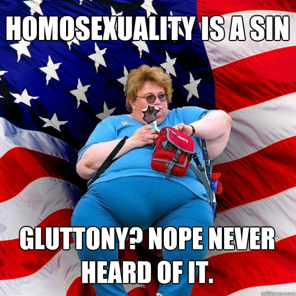 HOMOSEXUALITY IS A SIN GLUTTONY? NOPE NEVER HEARD OF IT.