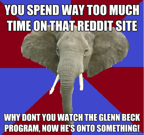 You spend way too much time on that reddit site Why dont you watch the glenn beck program, now he's onto something! - You spend way too much time on that reddit site Why dont you watch the glenn beck program, now he's onto something!  Republican Elephant