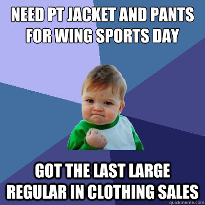 need pt jacket and pants for wing sports day got the last large regular in clothing sales - need pt jacket and pants for wing sports day got the last large regular in clothing sales  Success Kid