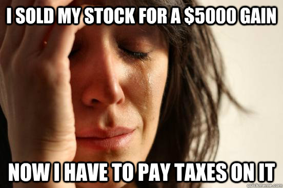 I sold my stock for a $5000 gain Now I have to pay taxes on it - I sold my stock for a $5000 gain Now I have to pay taxes on it  First World Problems