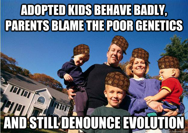 Adopted kids behave badly, parents blame the poor genetics and still Denounce evolution - Adopted kids behave badly, parents blame the poor genetics and still Denounce evolution  Scumbag Neighbors