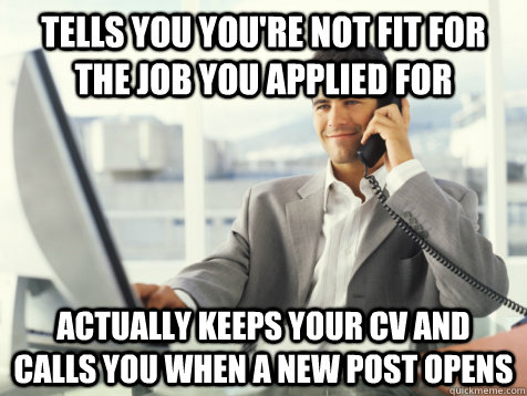 tells you you're not fit for the job you applied for actually keeps your CV and calls you when a new post opens - tells you you're not fit for the job you applied for actually keeps your CV and calls you when a new post opens  Good Guy Potential Employer