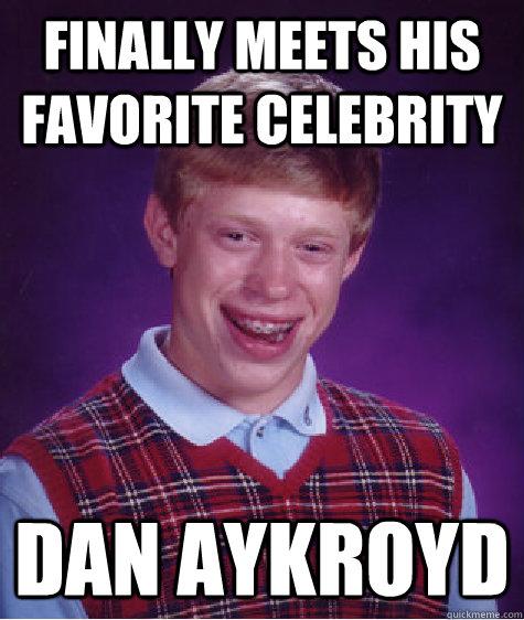 Finally meets his favorite celebrity Dan Aykroyd  Bad Luck Brian